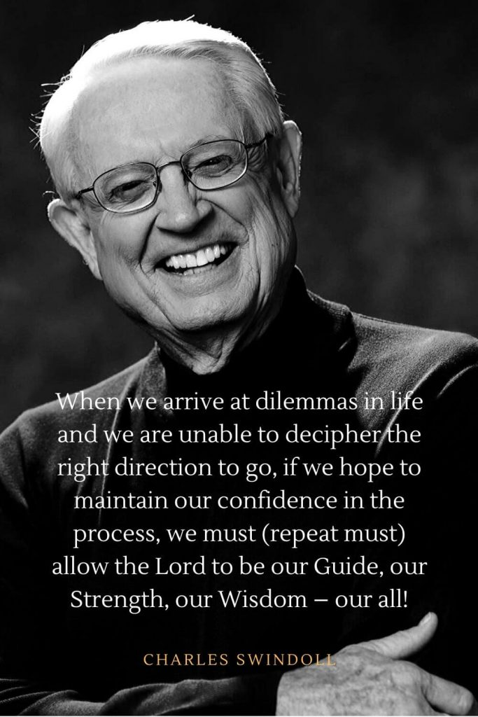 Charles Swindoll Quotes (3): When we arrive at dilemmas in life and we are unable to decipher the right direction to go, if we hope to maintain our confidence in the process, we must (repeat must) allow the Lord to be our Guide, our Strength, our Wisdom - our all!