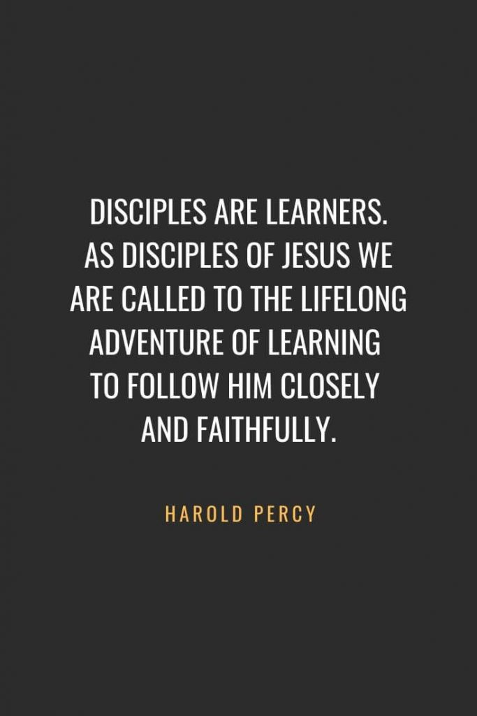 Christian Quotes about Faith (1): Disciples are learners. As disciples of Jesus we are called to the lifelong adventure of learning to follow him closely and faithfully. - Harold Percy