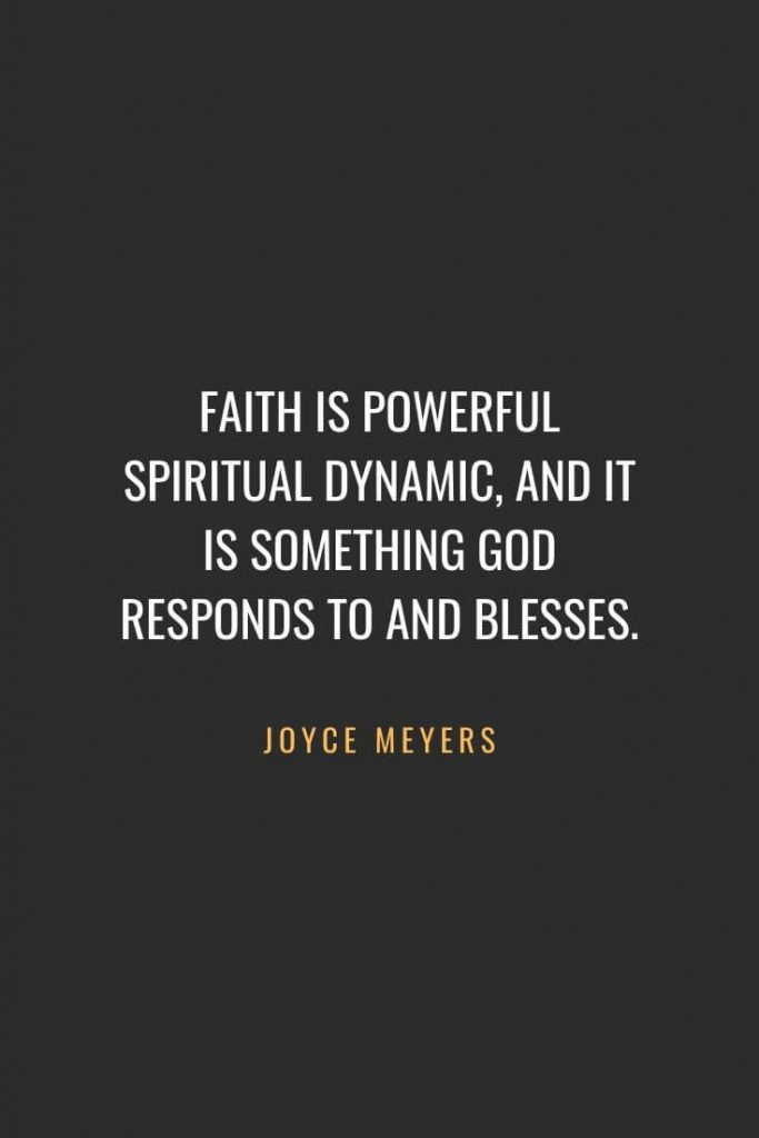 Christian Quotes about Faith (11): Faith is powerful spiritual dynamic, and it is something God responds to and blesses. Joyce Meyers