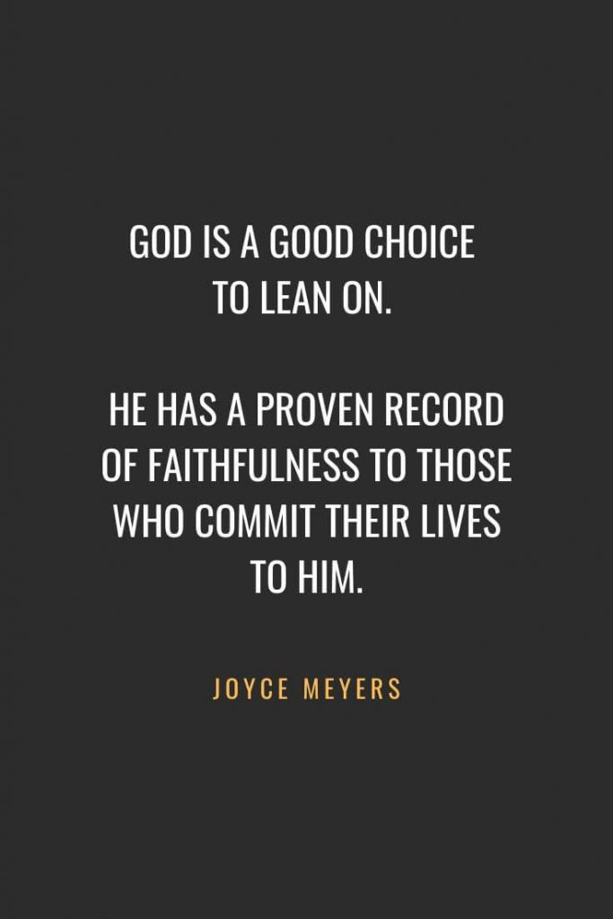 Christian Quotes about Faith (13): God is a good choice to lean on. He has a proven record of faithfulness to those who commit their lives to Him. Joyce Meyers