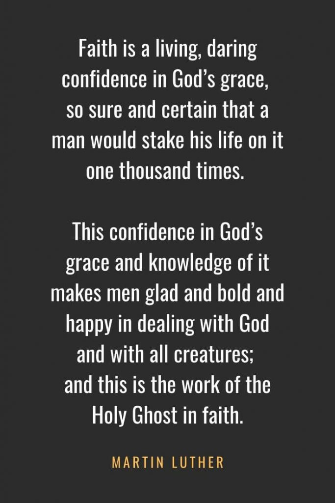 Christian Quotes about Faith (15): Faith is a living, daring confidence in God's grace, so sure and certain that a man would stake his life on it one thousand times. This confidence in God's grace and knowledge of it makes men glad and bold and happy in dealing with God and with all creatures; and this is the work of the Holy Ghost in faith. Martin Luther