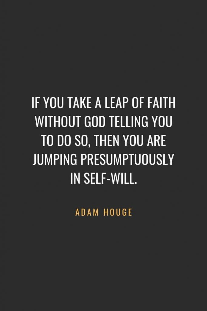 Christian Quotes about Faith (16): If you take a leap of faith without God telling you to do so, then you are jumping presumptuously in self-will. Adam Houge