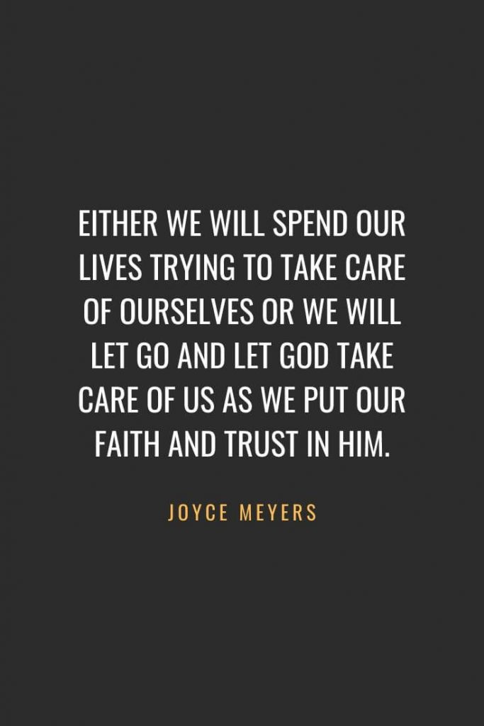 Christian Quotes about Faith (17): Either we will spend our lives trying to take care of ourselves or we will let go and let God take care of us as we put our faith and trust in Him. Joyce Meyers