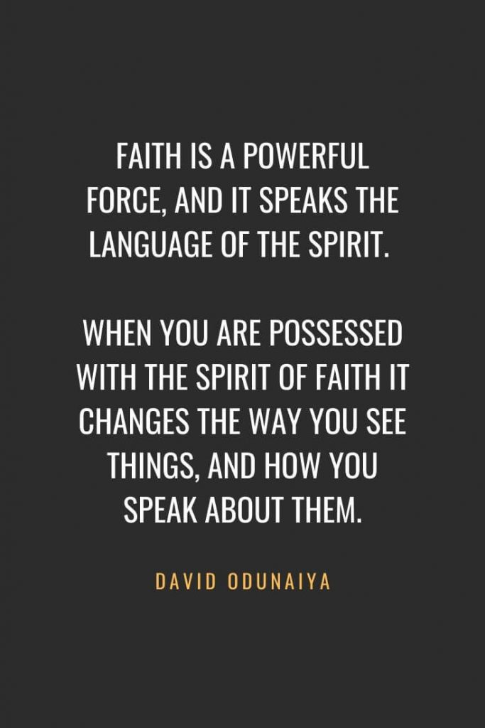 Christian Quotes about Faith (18): Faith is a powerful force, and it speaks the language of the spirit. When you are possessed with the spirit of faith it changes the way you see things, and how you speak about them. David Odunaiya