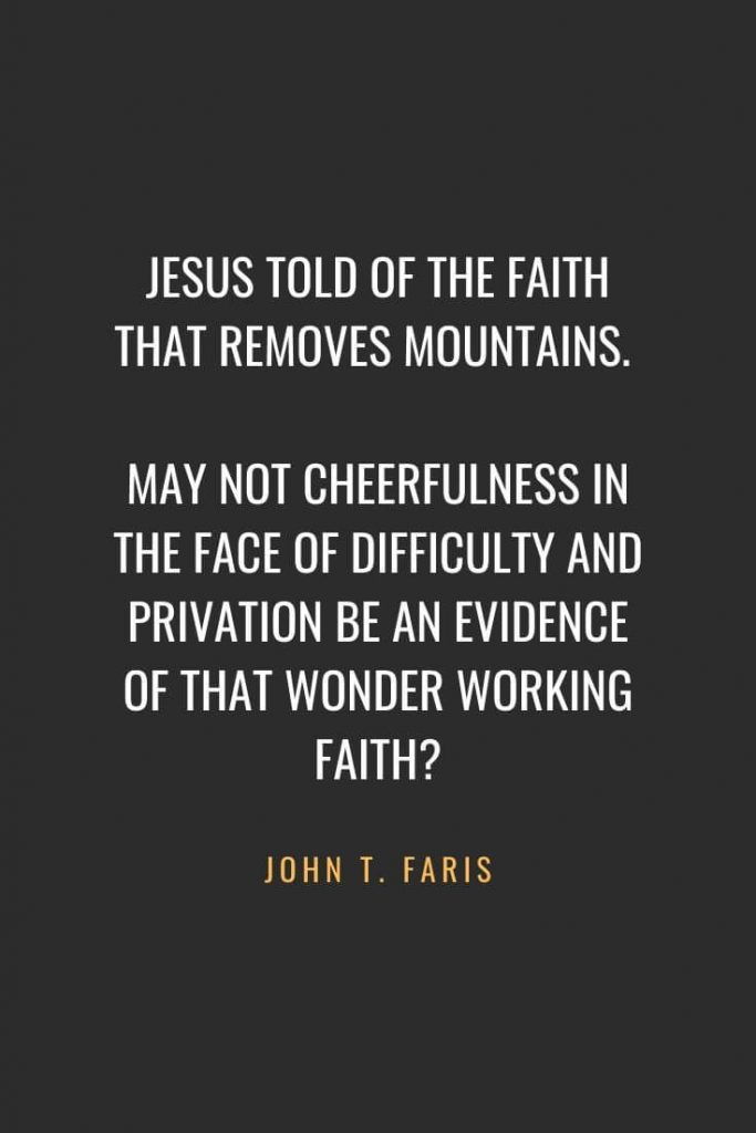 Christian Quotes about Faith (19): Jesus told of the faith that removes mountains. May not cheerfulness in the face of difficulty and privation be an evidence of that wonder working faith? John T. Faris