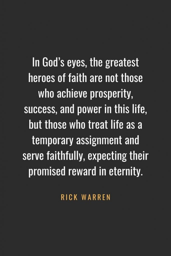 Christian Quotes about Faith (2): In God's eyes, the greatest heroes of faith are not those who achieve prosperity, success, and power in this life, but those who treat life as a temporary assignment and serve faithfully, expecting their promised reward in eternity. - Rick Warren
