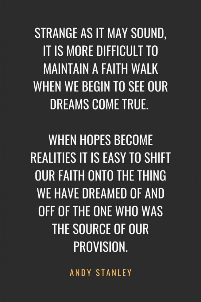 Christian Quotes about Faith (20): Strange as it may sound, it is more difficult to maintain a faith walk when we begin to see our dreams come true. When hopes become realities it is easy to shift our faith onto the thing we have dreamed of and off of the One who was the source of our provision. Andy Stanley