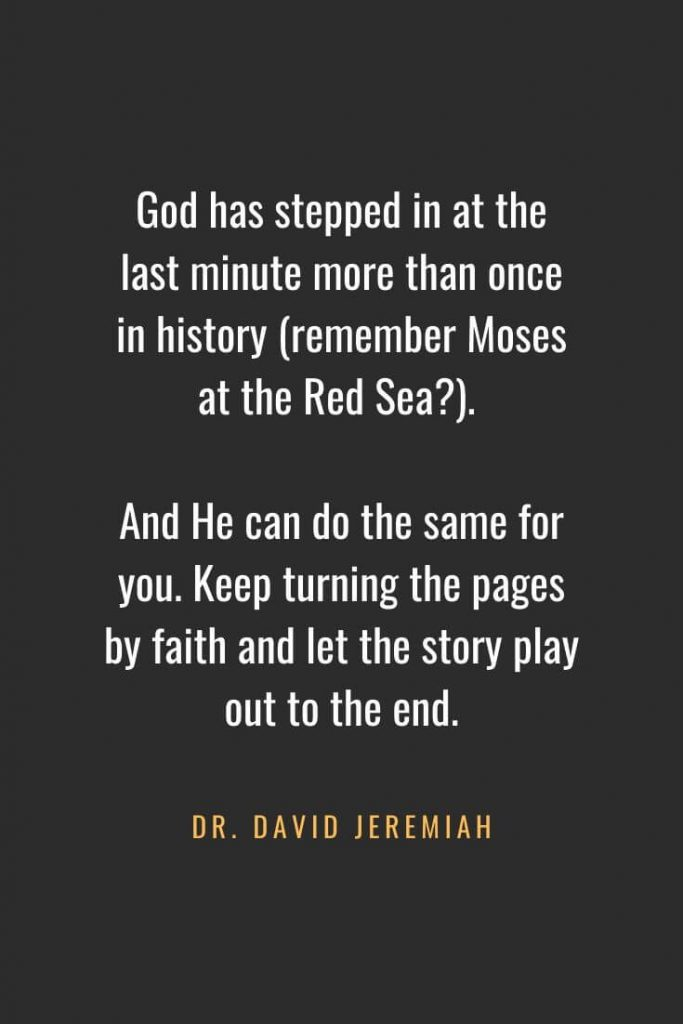 Christian Quotes about Faith (21): God has stepped in at the last minute more than once in history (remember Moses at the Red Sea?). And He can do the same for you. Keep turning the pages by faith and let the story play out to the end. Dr. David Jeremiah