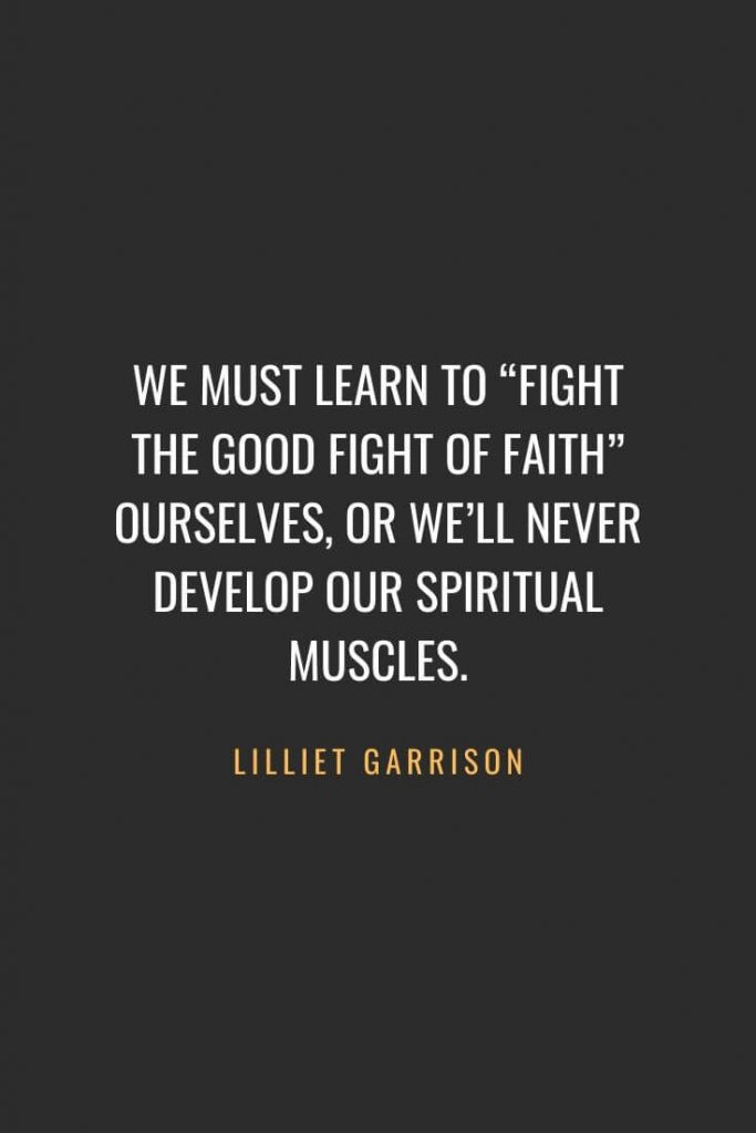 "Christian Quotes about Faith (22): We must learn to ""fight the good fight of faith"" ourselves, or we'll never develop our spiritual muscles. Lilliet Garrison"
