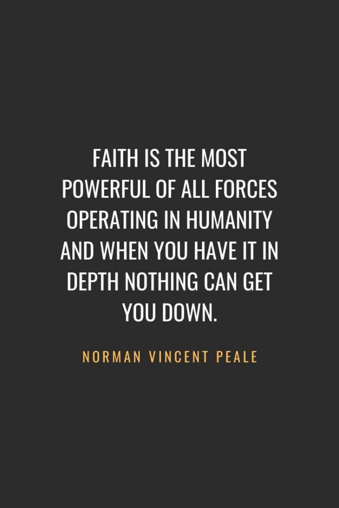 Christian Quotes about Faith (23): Faith is the most powerful of all forces operating in humanity and when you have it in depth nothing can get you down. Norman Vincent Peale