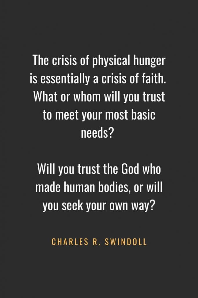 Christian Quotes about Faith (25): The crisis of physical hunger is essentially a crisis of faith. What or whom will you trust to meet your most basic needs? Will you trust the God who made human bodies, or will you seek your own way? Charles R. Swindoll