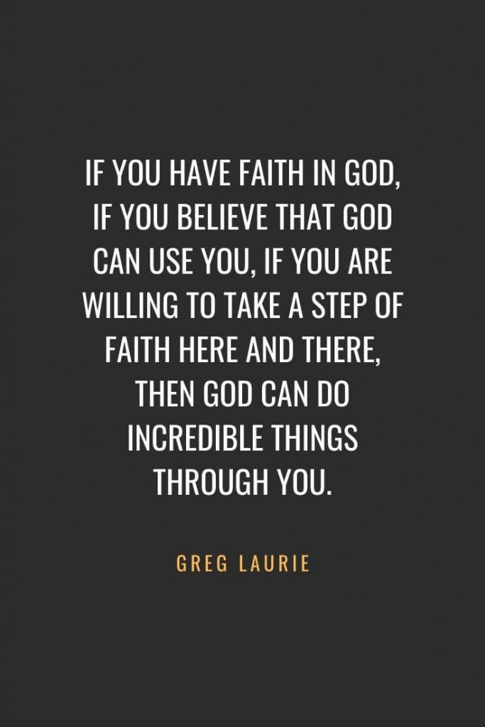 Christian Quotes about Faith (26): If you have faith in God, if you believe that God can use you, if you are willing to take a step of faith here and there, then God can do incredible things through you. Greg Laurie