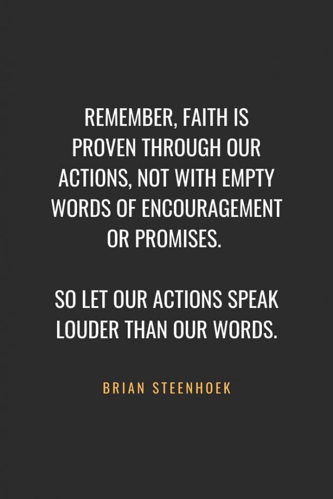Christian Quotes about Faith (29): Remember, faith is proven through our actions, not with empty words of encouragement or promises. So let our actions speak louder than our words. Brian Steenhoek