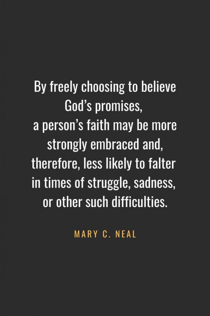 Christian Quotes about Faith (3): By freely choosing to believe God's promises, a person's faith may be more strongly embraced and, therefore, less likely to falter in times of struggle, sadness, or other such difficulties. - Mary C. Neal