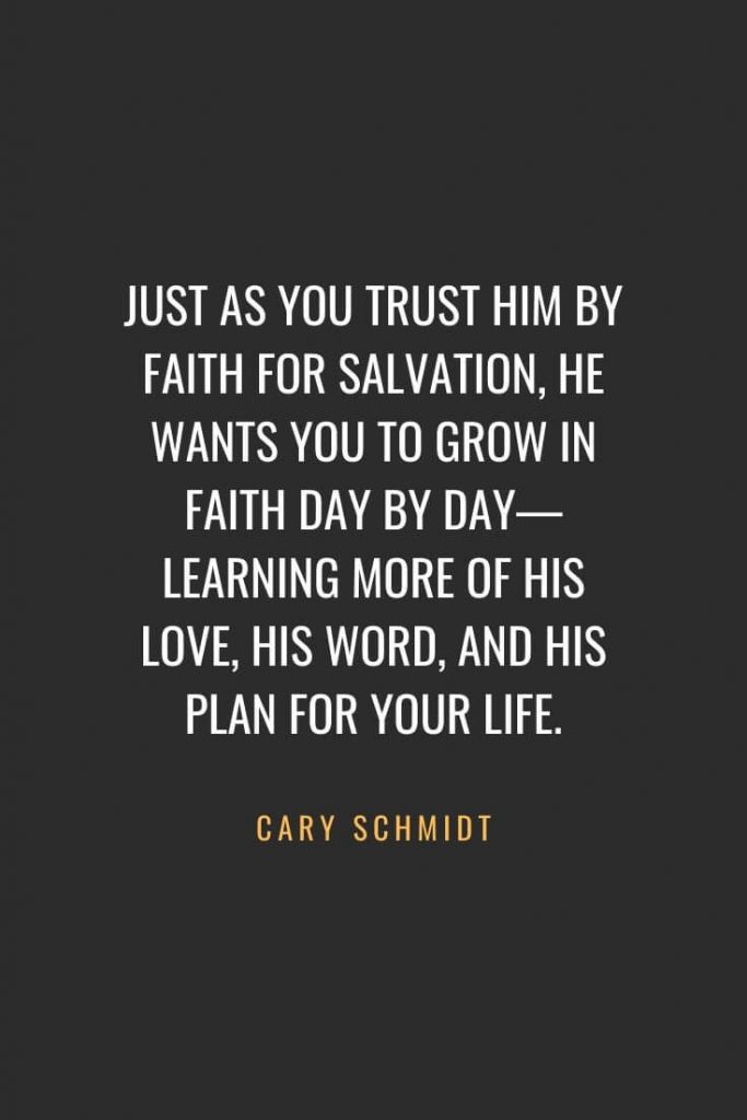 Christian Quotes about Faith (30): Just as you trust Him by faith for salvation, He wants you to grow in faith day by day—learning more of His love, His Word, and His plan for your life. Cary Schmidt