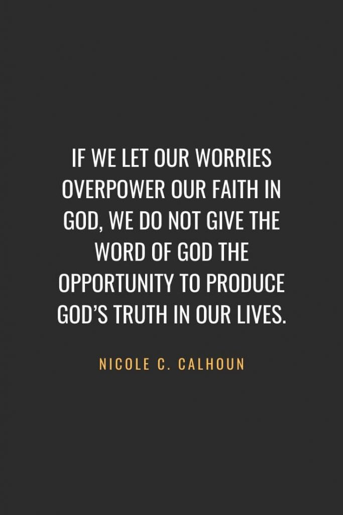 Christian Quotes about Faith (31): If we let our worries overpower our faith in God, we do not give the Word of God the opportunity to produce God's truth in our lives. Nicole C. Calhoun