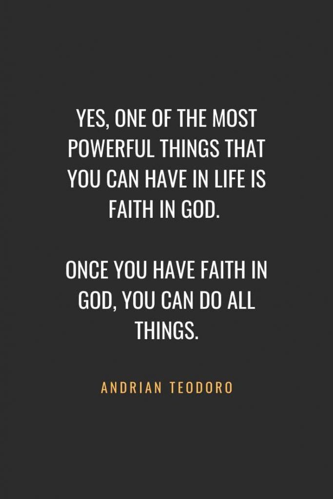 Christian Quotes about Faith (32): Yes, one of the most powerful things that you can have in life is Faith in GOD. Once you have faith in GOD, you can do all things. Andrian Teodoro