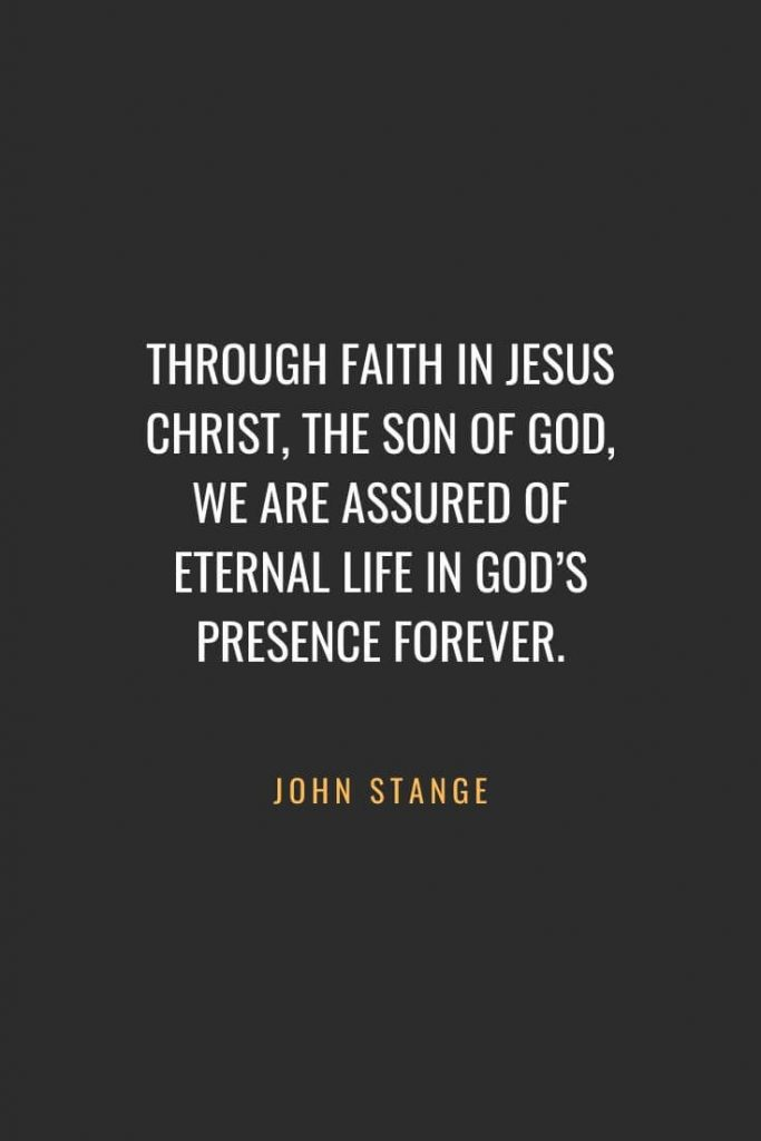 Christian Quotes about Faith (33): Through faith in Jesus Christ, the Son of God, we are assured of eternal life in God's presence forever. John Stange