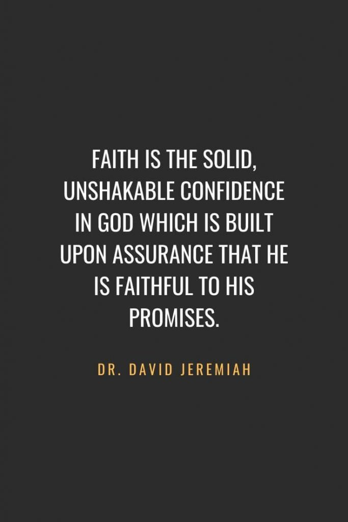 Christian Quotes about Faith (34): Faith is the solid, unshakable confidence in God which is built upon assurance that He is faithful to His promises. Dr. David Jeremiah