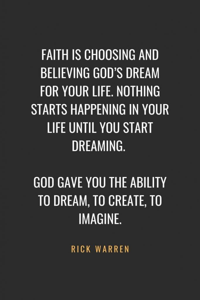 Christian Quotes about Faith (35): Faith is choosing and believing God's dream for your life. Nothing starts happening in your life until you start dreaming. God gave you the ability to dream, to create, to imagine. Rick Warren