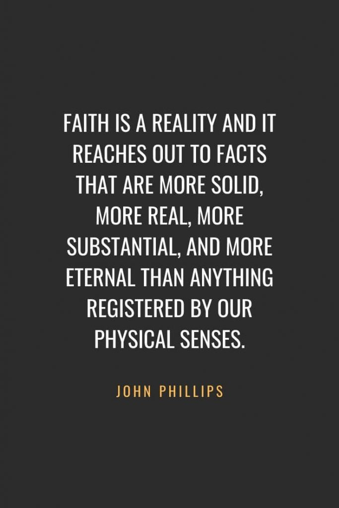 Christian Quotes about Faith (36): Faith is a reality and it reaches out to facts that are more solid, more real, more substantial, and more eternal than anything registered by our physical senses. John Phillips