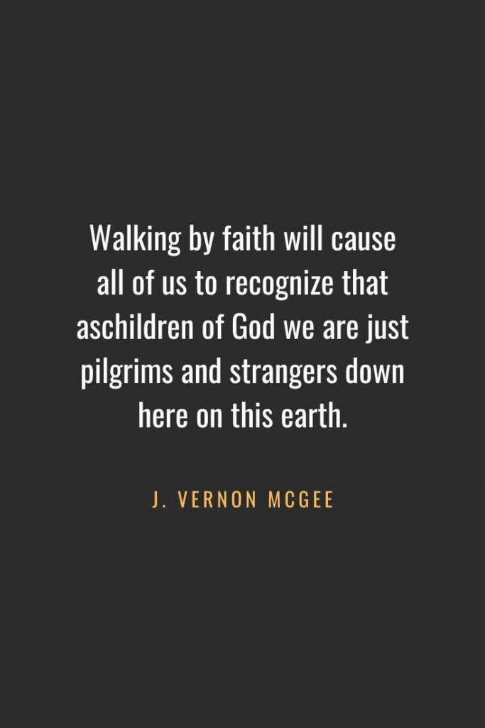 Christian Quotes about Faith (37): Walking by faith will cause all of us to recognize that aschildren of God we are just pilgrims and strangers down here on this earth. J. Vernon McGee
