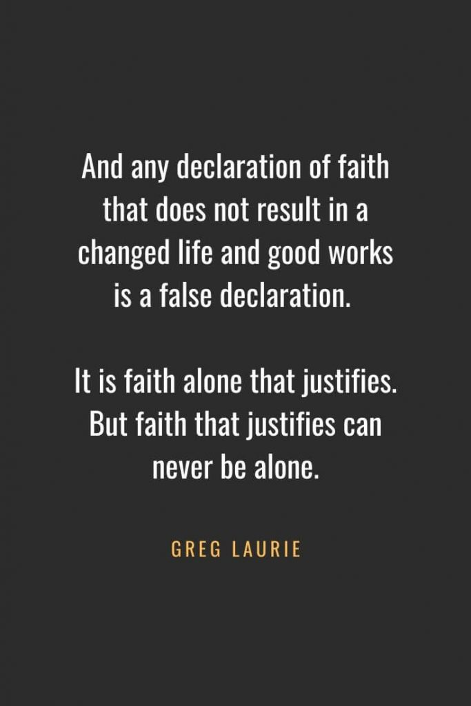Christian Quotes about Faith (38): And any declaration of faith that does not result in a changed life and good works is a false declaration. It is faith alone that justifies. But faith that justifies can never be alone. Greg Laurie
