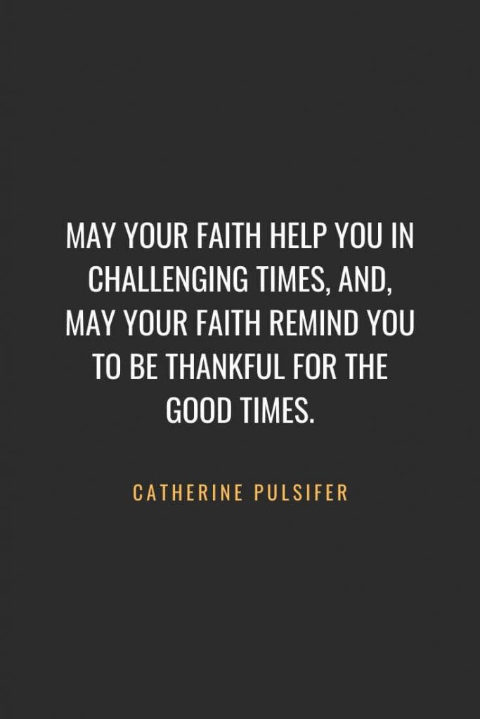 Christian Quotes about Faith (4): May your faith help you in challenging times, and, may your faith remind you to be thankful for the good times. Catherine Pulsifer