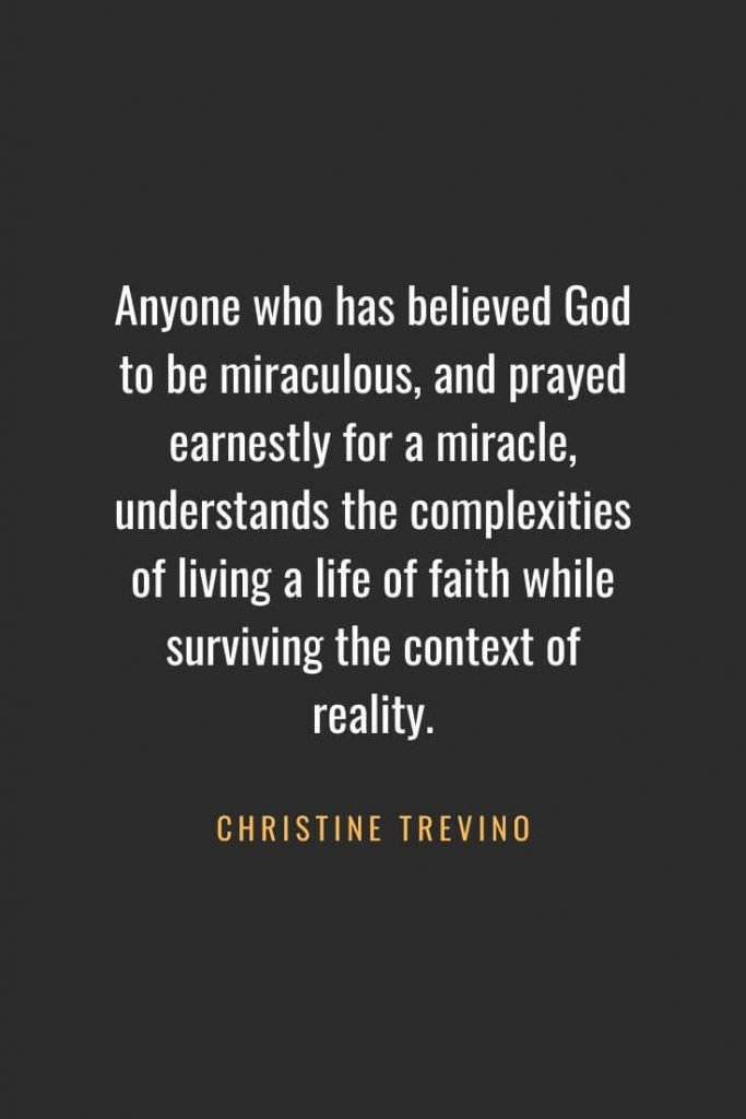 Christian Quotes about Faith (41): Anyone who has believed God to be miraculous, and prayed earnestly for a miracle, understands the complexities of living a life of faith while surviving the context of reality. Christine Trevino