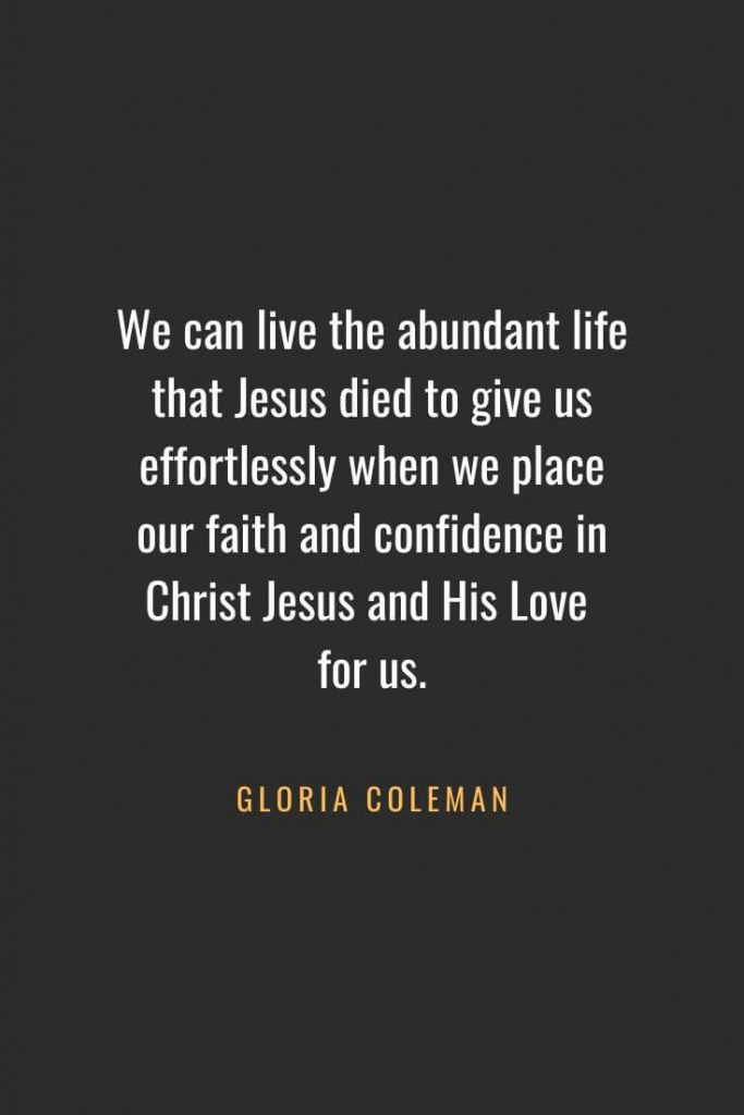 Christian Quotes about Faith (42): We can live the abundant life that Jesus died to give us effortlessly when we place our faith and confidence in Christ Jesus and His Love for us. Gloria Coleman