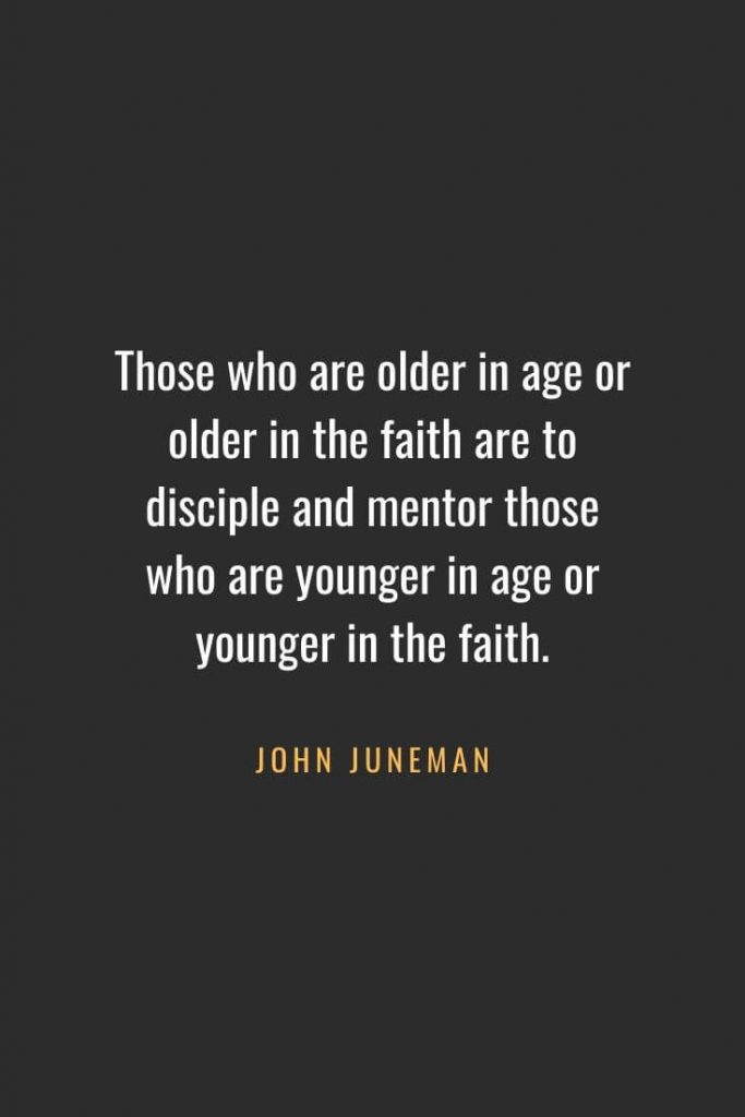 Christian Quotes about Faith (43): Those who are older in age or older in the faith are to disciple and mentor those who are younger in age or younger in the faith. John Juneman