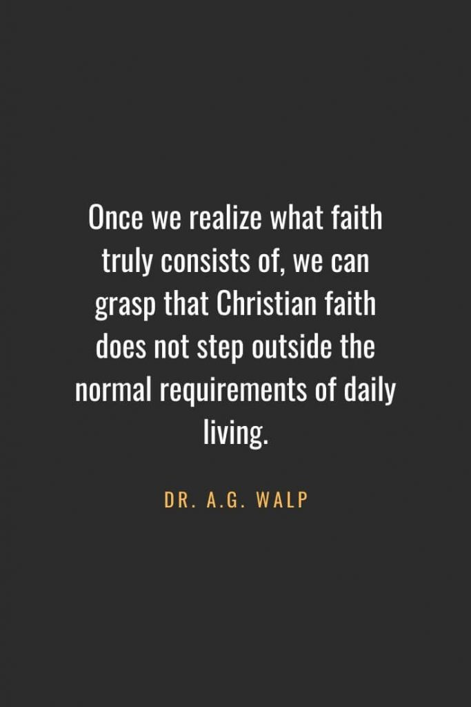 Christian Quotes about Faith (44): Once we realize what faith truly consists of, we can grasp that Christian faith does not step outside the normal requirements of daily living. Dr. A.G. Walp