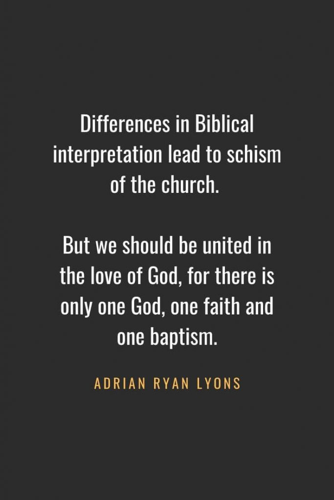 Christian Quotes about Faith (45): Differences in Biblical interpretation lead to schism of the church. But we should be united in the love of God, for there is only one God, one faith and one baptism. Adrian Ryan Lyons