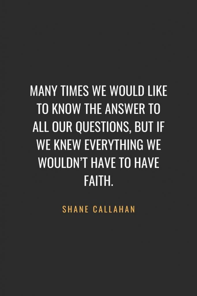 Christian Quotes about Faith (47): Many times we would like to know the answer to all our questions, but if we knew everything we wouldn't have to have faith. Shane Callahan