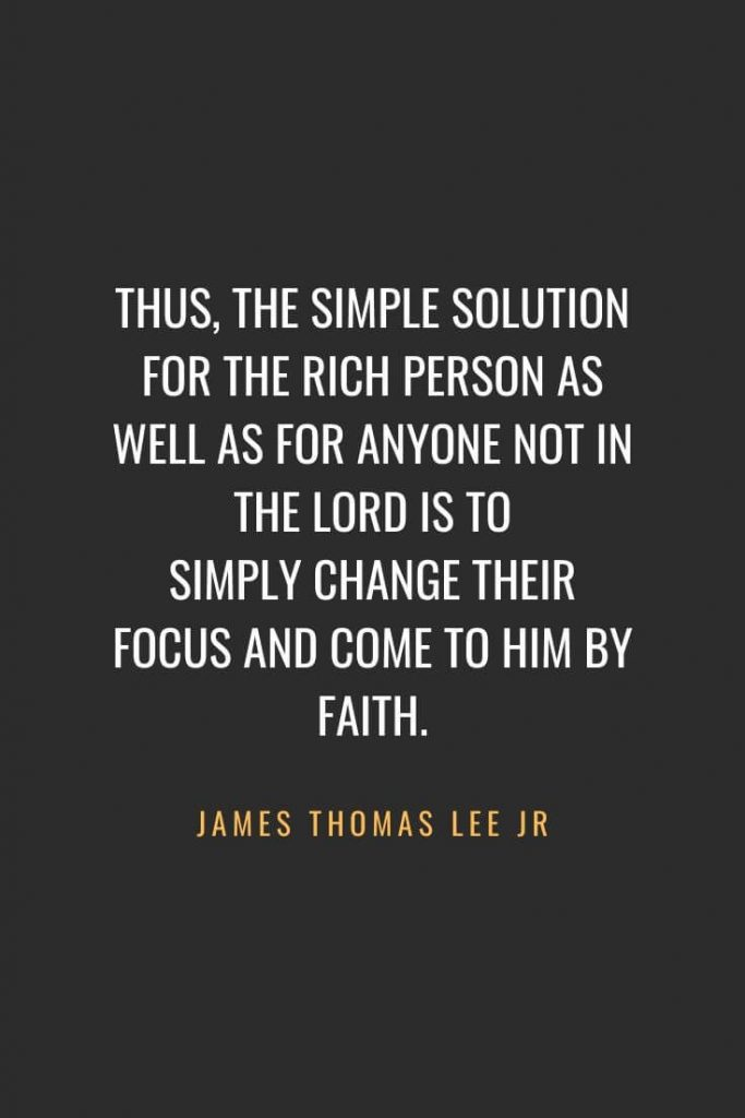 Christian Quotes about Faith (48): Thus, the simple solution for the rich person as well as for anyone not in the Lord is to simply change their focus and come to Him by faith. James Thomas Lee Jr