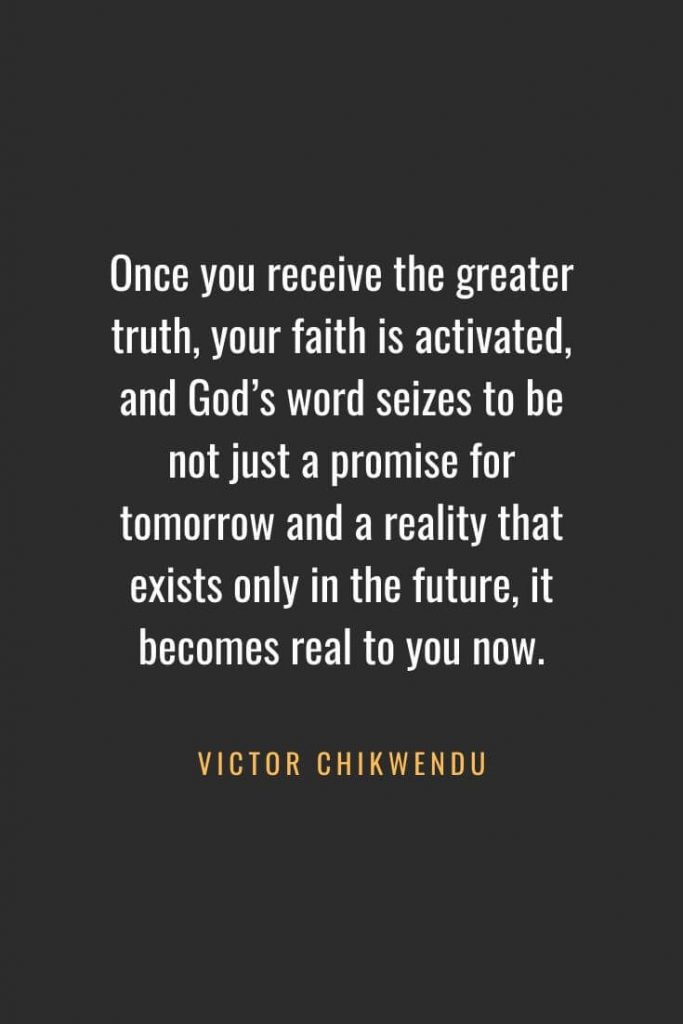 Christian Quotes about Faith (49): Once you receive the greater truth, your faith is activated, and God's word seizes to be not just a promise for tomorrow and a reality that exists only in the future, it becomes real to you now. Victor Chikwendu