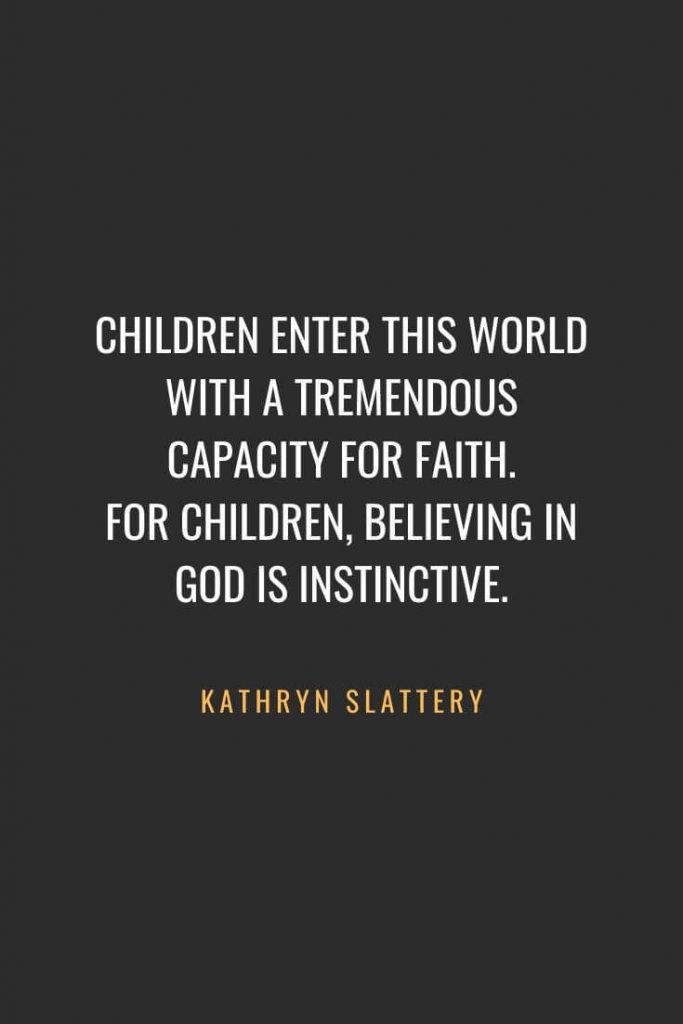 Christian Quotes about Faith (5): Children enter this world with a tremendous capacity for faith. For children, believing in God is instinctive. Kathryn Slattery