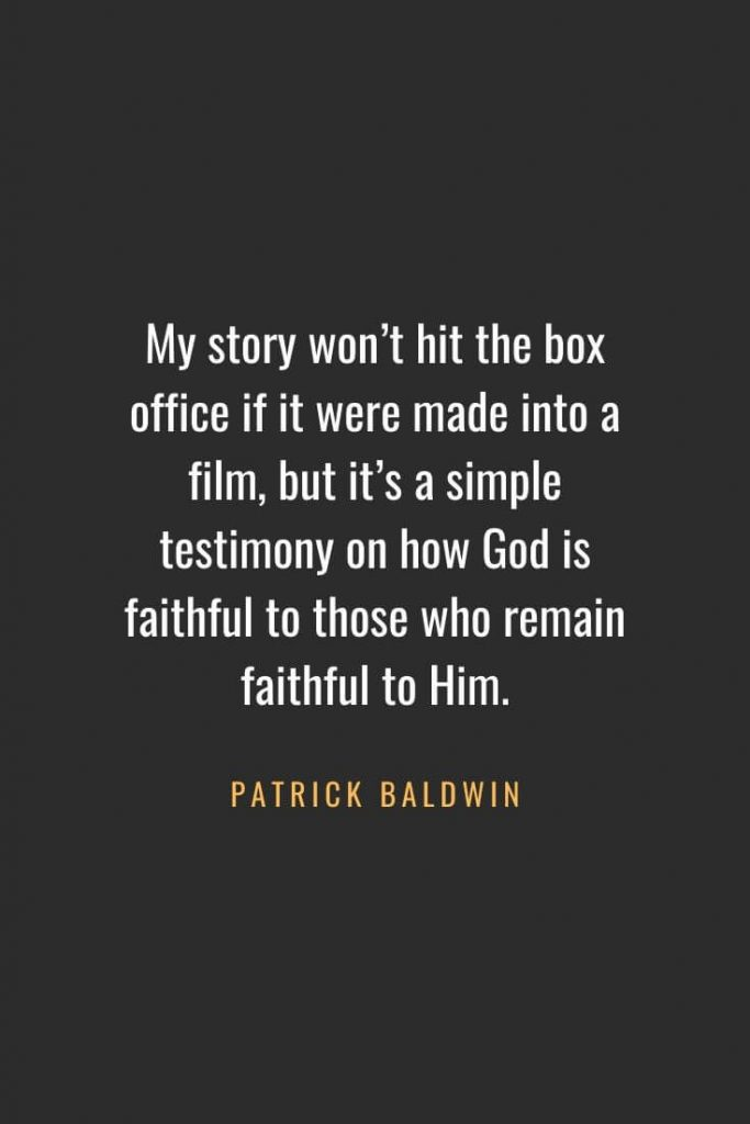 Christian Quotes about Faith (51): My story won't hit the box office if it were made into a film, but it's a simple testimony on how God is faithful to those who remain faithful to Him. Patrick Baldwin