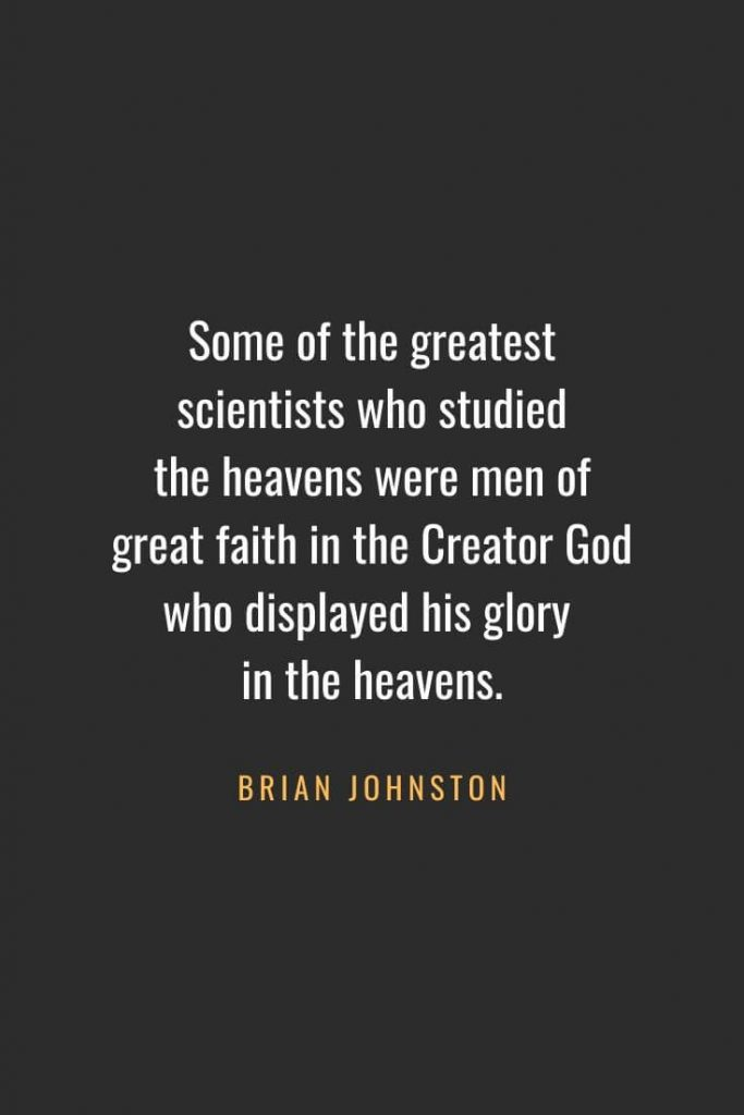 Christian Quotes about Faith (52): Some of the greatest scientists who studied the heavens were men of great faith in the Creator God who displayed his glory in the heavens. Brian Johnston