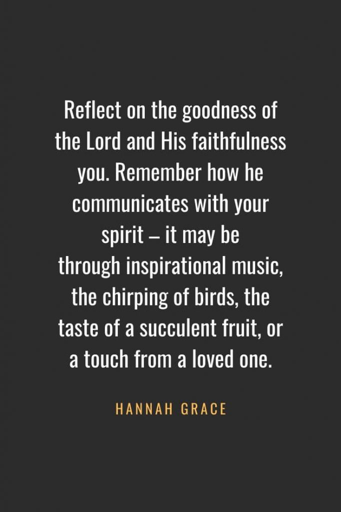 Christian Quotes about Faith (53): Reflect on the goodness of the Lord and His faithfulness you. Remember how he communicates with your spirit – it may be through inspirational music, the chirping of birds, the taste of a succulent fruit, or a touch from a loved one. Hannah Grace