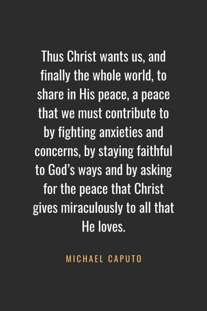 Christian Quotes about Faith (54): Thus Christ wants us, and finally the whole world, to share in His peace, a peace that we must contribute to by fighting anxieties and concerns, by staying faithful to God's ways and by asking for the peace that Christ gives miraculously to all that He loves. Michael Caputo