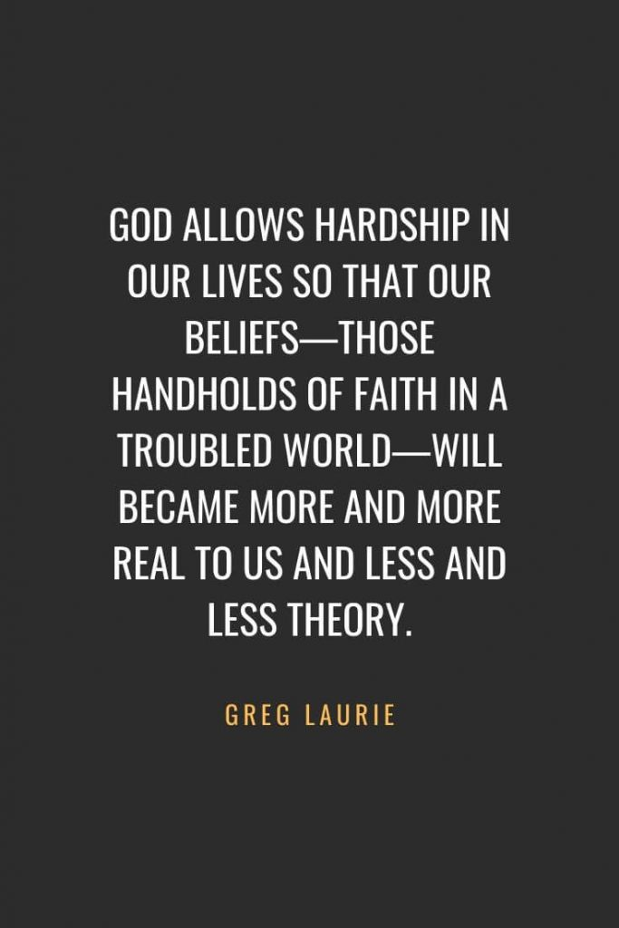 Christian Quotes about Faith (55): God allows hardship in our lives so that our beliefs—those handholds of faith in a troubled world—will became more and more real to us and less and less theory. Greg Laurie