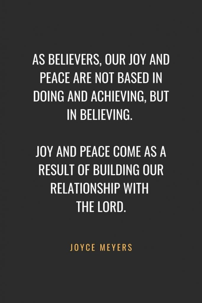 Christian Quotes about Faith (56): As believers, our joy and peace are not based in doing and achieving, but in believing. Joy and peace come as a result of building our relationship with the Lord. Joyce Meyers