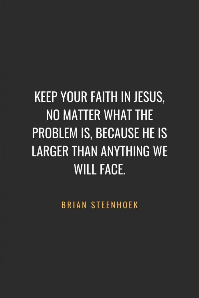 Christian Quotes about Faith (57): Keep your faith in Jesus, no matter what the problem is, because He is larger than anything we will face. Brian Steenhoek