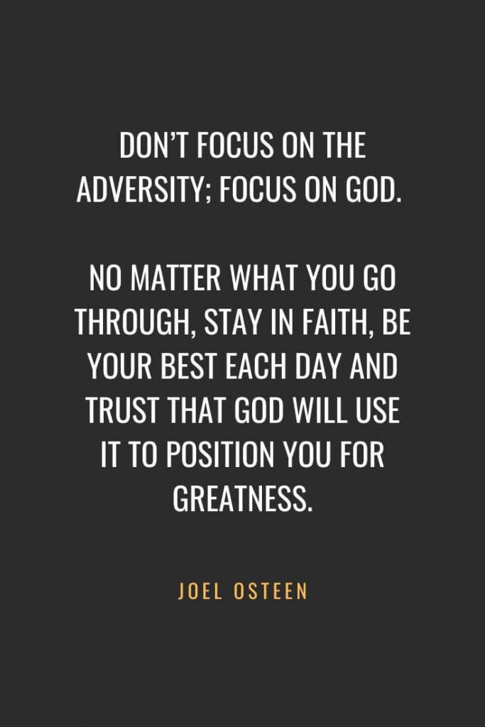 Christian Quotes about Faith (59): Don't focus on the adversity; focus on God. No matter what you go through, stay in faith, be your best each day and trust that God will use it to position you for greatness. Joel Osteen