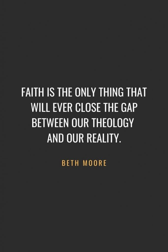 Christian Quotes about Faith (6): Faith is the only thing that will ever close the gap between our theology and our reality. Beth Moore