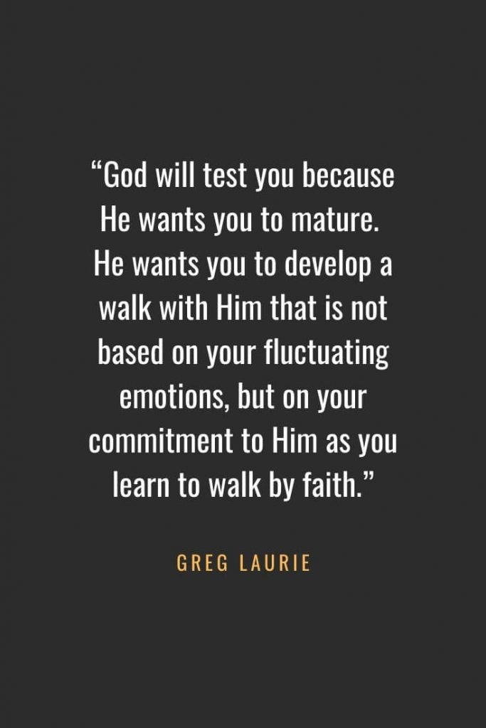 "Christian Quotes about Faith (60): ""God will test you because He wants you to mature. He wants you to develop a walk with Him that is not based on your fluctuating emotions, but on your commitment to Him as you learn to walk by faith."" Greg Laurie"