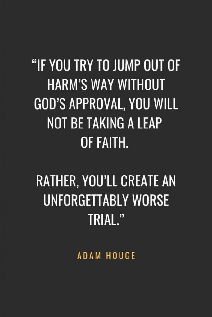 "Christian Quotes about Faith (62): ""If you try to jump out of harm's way without God's approval, you will not be taking a leap of faith. Rather, you'll create an unforgettably worse trial."" Adam Houge"