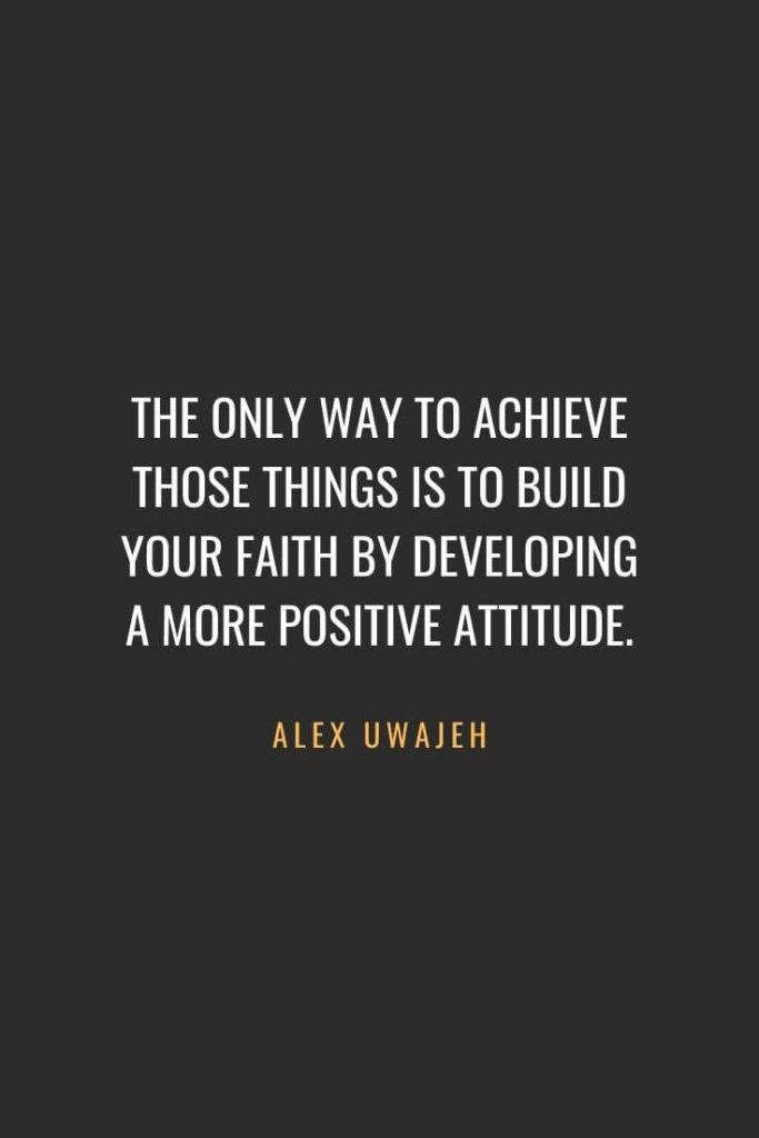 Christian Quotes about Faith (64): The only way to achieve those things is to build your faith by developing a more positive attitude. Alex Uwajeh
