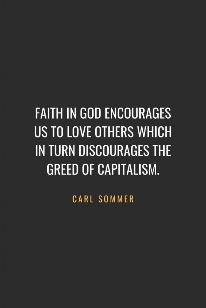 Christian Quotes about Faith (65): Faith in God encourages us to love others which in turn discourages the greed of capitalism. Carl Sommer